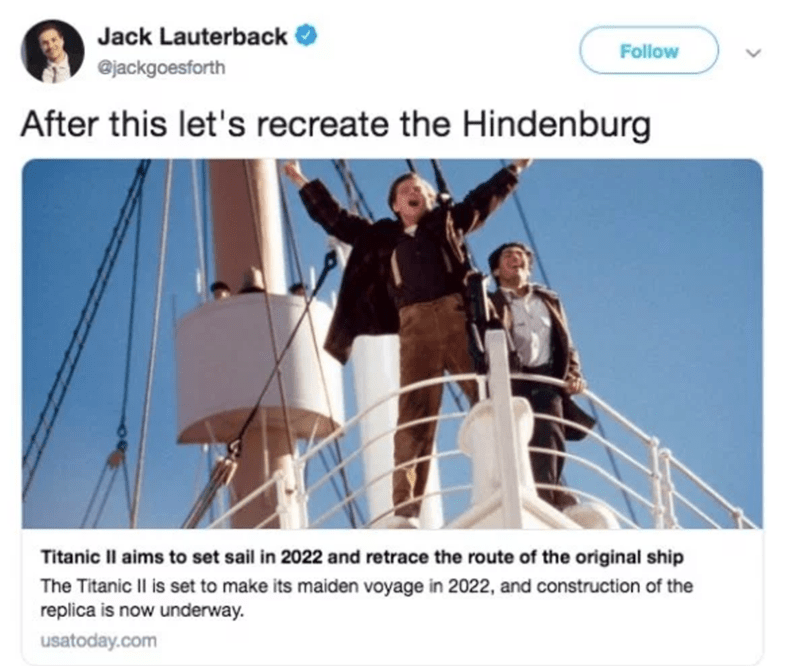 Text - Jack Lauterback Follow @jackgoesforth After this let's recreate the Hindenburg Titanic Il aims to set sail in 2022 and retrace the route of the original ship The Titanic Il is set to make its maiden voyage in 2022, and construction of the replica is now underway usatoday.com
