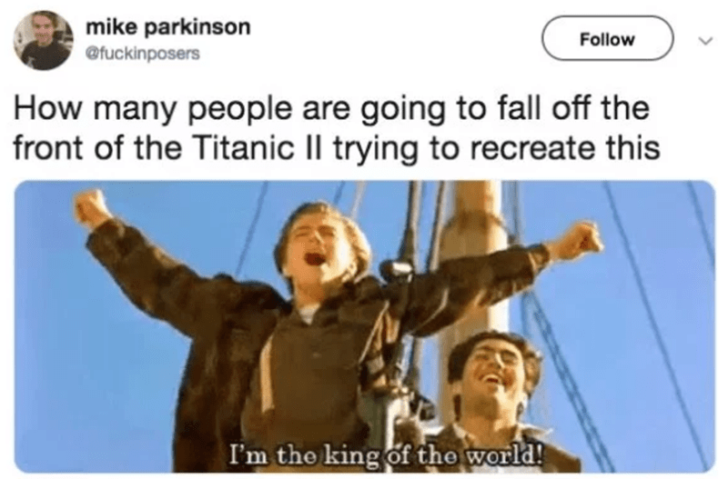 Text - mike parkinson @fuckinposers Follow How many people are going to fall off the front of the Titanic Il trying to recreate this I'm the king of the world!