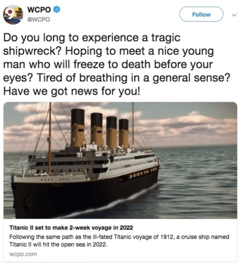 Water transportation - WCPO Follow @WCPO Do you long to experience a tragic shipwreck? Hoping to meet a nice young man who will freeze to death before your eyes? Tired of breathing in a general sense? Have we got news for you! Titanic Il set to make 2-week voyage in 2022 Following the same path as the ill-fated Titanic voyage of 1912, a cruise ship named Titanic Il will hit the open sea in 2022 wcpo.com