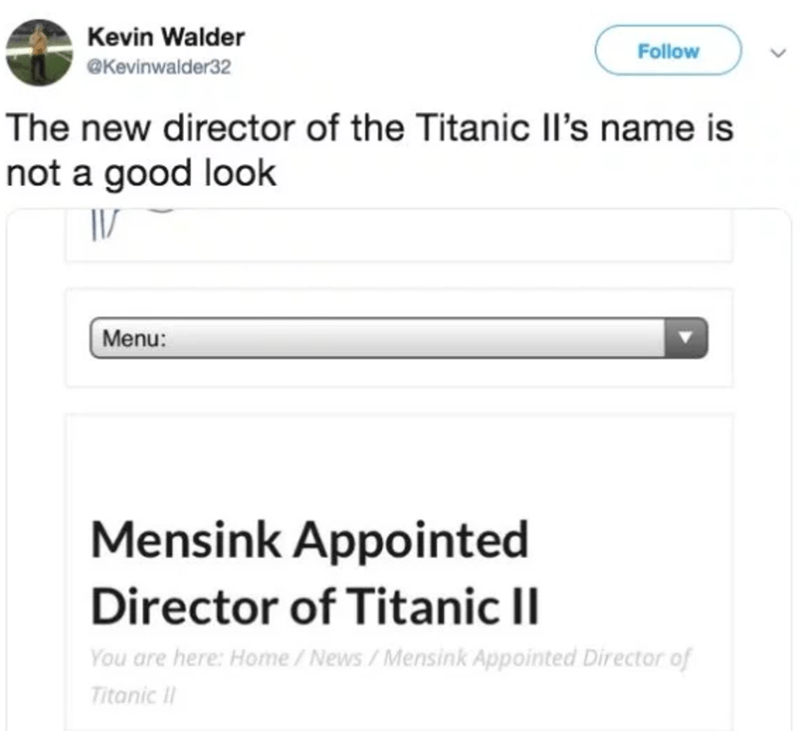 Text - Kevin Walder Follow @Kevinwalder32 The new director of the Titanic IIl's name is not a good look Menu: Mensink Appointed Director of Titanic II You are here: Home / News/Mensink Appointed Director of Titanic