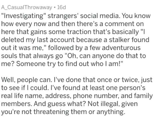 """Text - A_CasualThrowaway 16d """"Investigating"""" strangers' social media. You know how every now and then there's a comment on here that gains some traction that's basically """"I deleted my last account because a stalker found out it was me,"""" followed by a few adventurous souls that always go """"Oh, can anyone do that to me? Someone try to find out who l am!"""" Well, people can. I've done that once or twice, just to see if I could. I've found at least one person's real life name, address, phone number, an"""