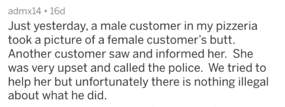 Text - admx14 16d Just yesterday, a male customer in my pizzeria took a picture of a female customer's butt. Another customer saw and informed her. She was very upset and called the police. We tried to help her but unfortunately there is nothing illegal about what he did.