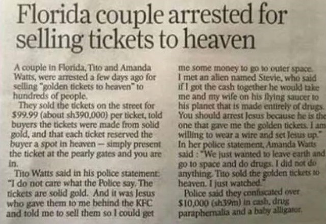 "headline - Text - Florida couple arrested for selling tickets to heaven A couple in Florida, Tito and Amanda Watts, were arrested a few days ago for selling ""golden tickets to heaven"" to hundreds of people They sold the tickets on the street for $99.99 (about sh390,000) per ticket, told buyers the tickets were made from solid gold, and that each ticket reserved the buyer a spot in heaven-simply present the ticket at the pearly gates and you are in. Tito Watts said in his police statement ""I do n"