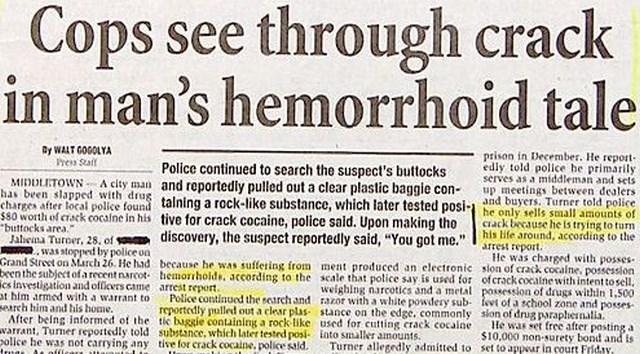 headline - Text - through crack Cops see in man's hemorrhoid tale Py WALT GOGOLYA Press Stalf prison in December. He report edly told police he primarily serves as a middleman and sets up meetings between dealers Police continued to search the suspect's buttocks MIDDLETOWN A city man and reportedly pulled out a clear plastic baggie con- has been slapped with drug charges after local police found talning a rock-like substance, which later tested posi-and buyers. Turner told police $80 worth of cr