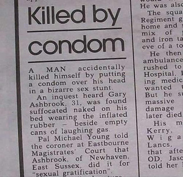 headline - Text - Killed by He was alsc The squa Regiment g home and mix of and iron ta eve of a to He then ambulance rushed to Hospital, L ing medic wanted But he st massive damage later died condom accidentally MAN killed himself by putting a condom over his head in a bizarre sex stunt. An inquest heard Gary Ashbrook, 31, was found suffocated naked on his bed wearing the inflated rubber beside empty cans of laughing Pal Michael Young told the coroner at Eastbourne Magistrates Court that Ashbro