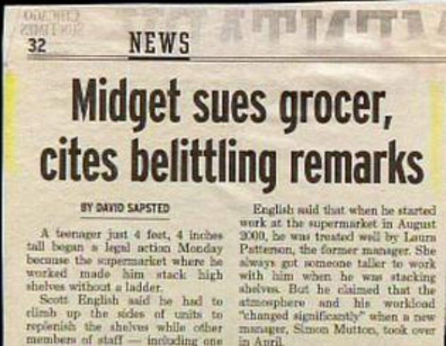 headline - Text - TETS Midget sues grocer, cites belittling remarks ODE NEWS 32 SY DAYID SAPSTED English said that when be started werk at the supermarket in August A Geonager just4 feet, 4 inches 3000, be ws treated well by Laurs tall bogan legnl action Monday Pattenon, the former manager. She because the scrpermaricet where be ways gt someone taler to work Morked made him stack high with him when he was stacking ahelves But he claimed that the Scott English aaid be had to atmespheri and his wo