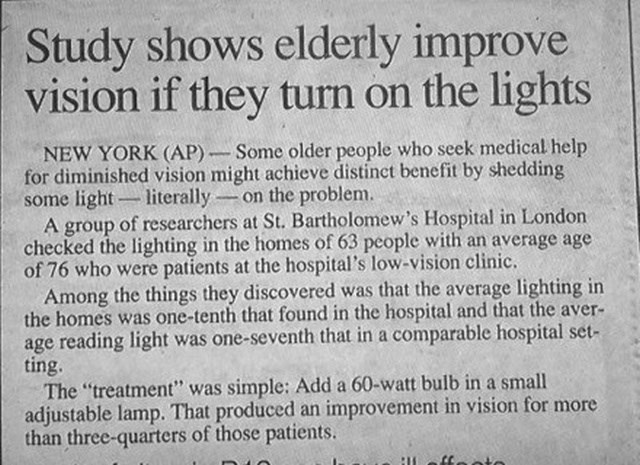 headline - Text - Study shows elderly improve vision if they turn on the lights NEW YORK (AP)-Some older people who seek medical help for diminished vision might achieve distinct benefit by shedding some light literally on thee problem. A group of researchers at St. Bartholomew's Hospital in London checked the lighting in the homes of 63 people with an average age of 76 who were patients at the hospital's low-vision clinic. Among the things they discovered was that the average lighting in the ho