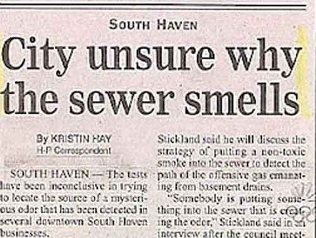 headline - Text - SOUTH HAVEN City unsure why the sewer smells Stickland scid he will discuss the strategy of puting a roo-toxie smoke into the scwero detect the SOUTH HAVEN The testspath of the offensive gas eminat ave been inconclusive in trying ing rom basement drairs. Someboly is putting some ous odor tht has aecn detected in thing into the seaer tt is c@ everal downtown South loven ing the oder, Stickland said in intervicw atecr the council mcct By KRISTIN HAY A.P Cerrospodant o locate the