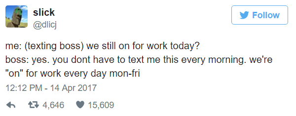 "meme - Text - slick Follow @dlicj me: (texting boss) we still on for work today? boss: yes. you dont have to text me this every morning. we're ""on"" for work every day mon-fri 12:12 PM - 14 Apr 2017 t 4,646 15,609"