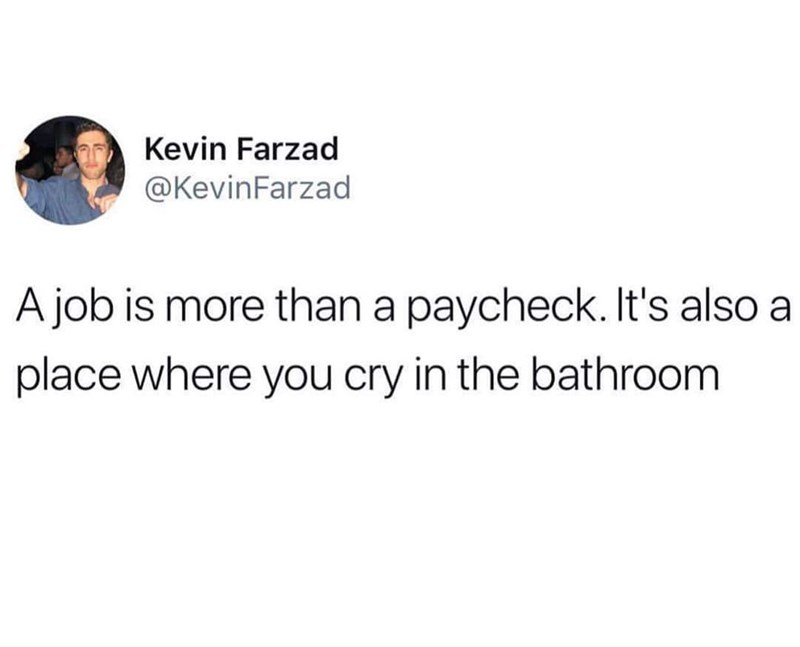 meme - Text - Kevin Farzad @KevinFarzad A job is more than a paycheck. It's also a place where you cry in the bathroom