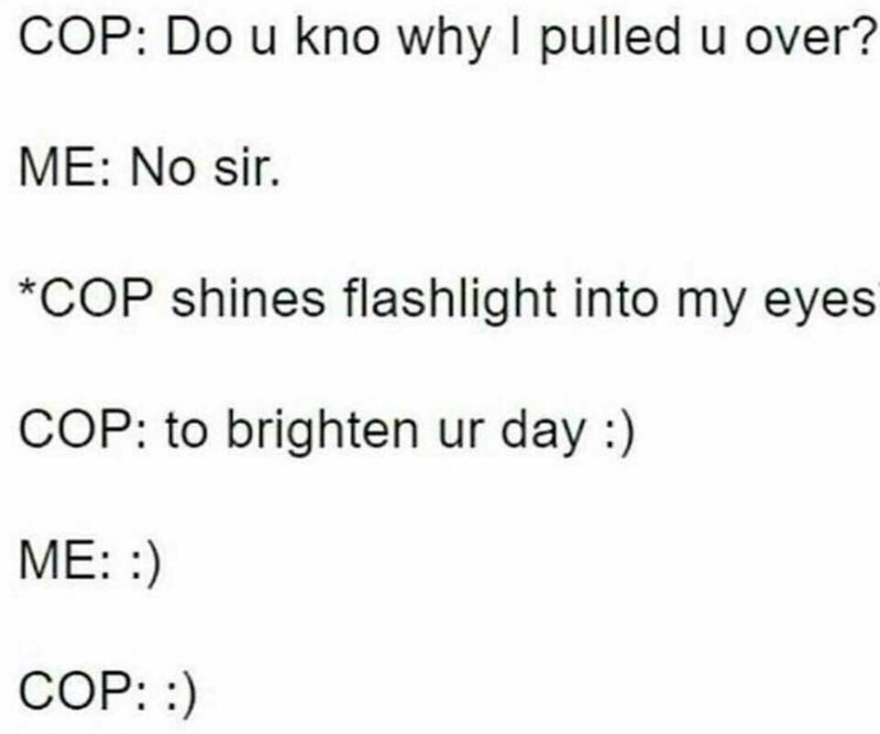 meme - Text - COP: Do u kno why I pulled u over? ME: No sir. *COP shines flashlight into my eyes COP: to brighten ur day :) ME: : COP: :