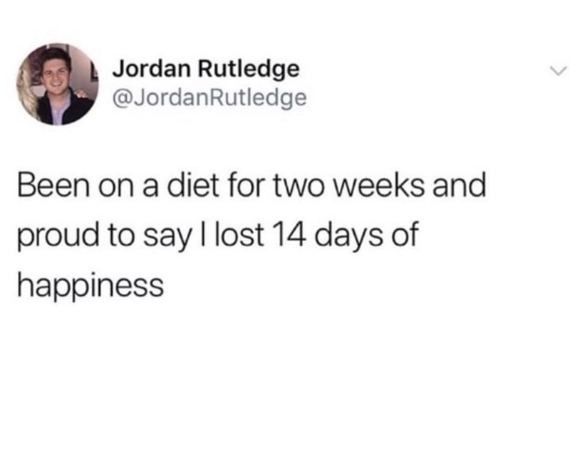 meme - Text - Jordan Rutledge @JordanRutledge Been on a diet for two weeks and proud to say I lost 14 days of happiness