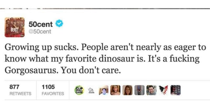 meme - Text - 50cent BERST@50cent Growing up sucks. People aren't nearly as eager to know what my favorite dinosaur is. It's a fucking Gorgosaurus. You don't care. 1105 877 RETWEETS FAVORITES