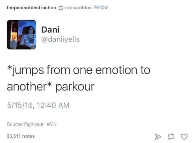 meme - Text - thepenisofdestruction crocadildos Follow Dani @daniiyells *jumps from one emotion to another* parkour 5/15/16, 12:40 AM Source: frightvale #ME 23,611 notes