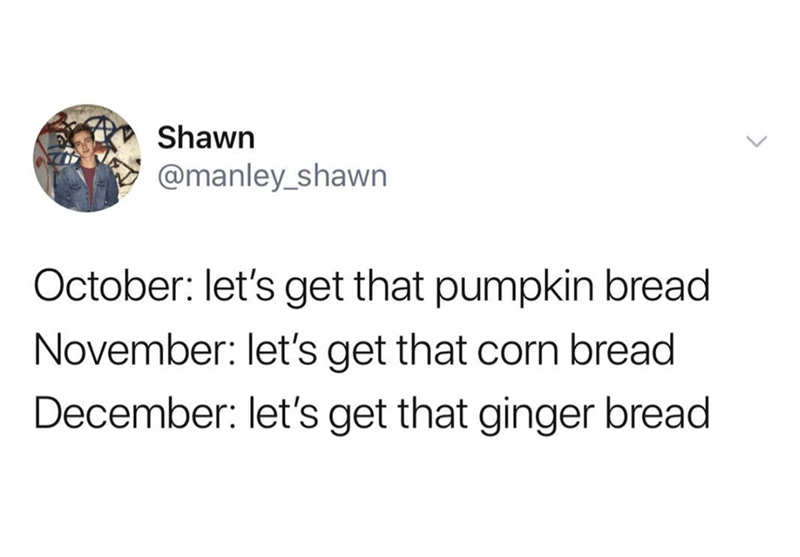 meme - Text - Shawn @manley_shawn October: let's get that pumpkin bread November: let's get that corn bread December: let's get that ginger bread