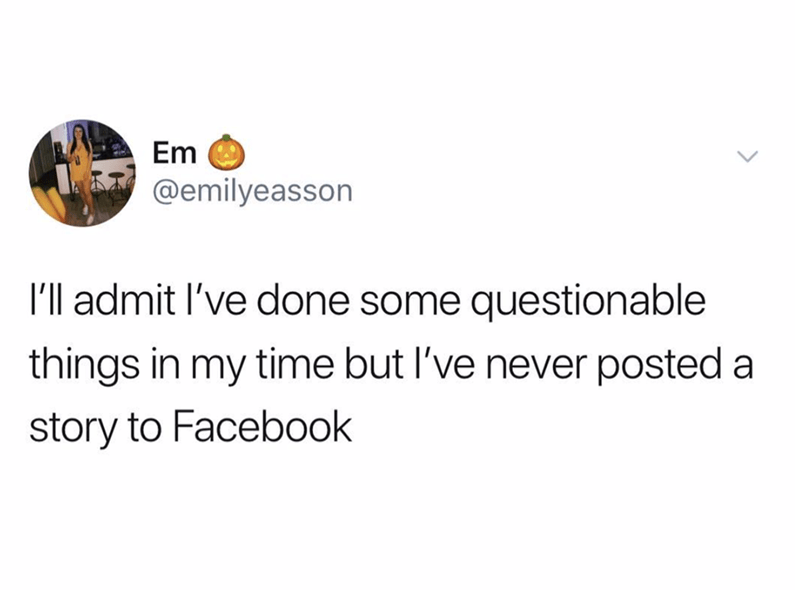 meme - Text - Em @emilyeasson I'll admit l've done some questionable things in my time but I've never posted a story to Facebook