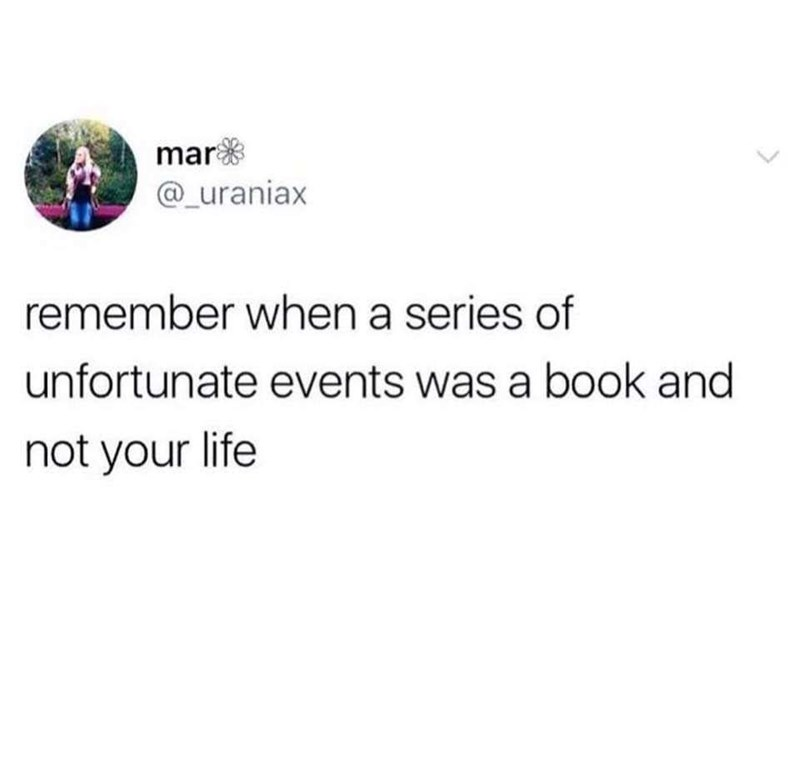 meme - Text - mar @_uraniax remember when a series of unfortunate events was a book and not your life