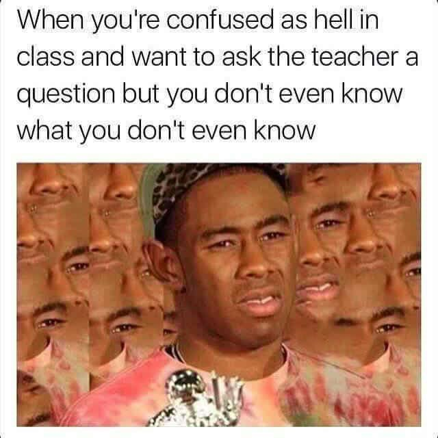 Face - When you're confused as hell in class and want to ask the teacher question but you don't even know what you don't even know