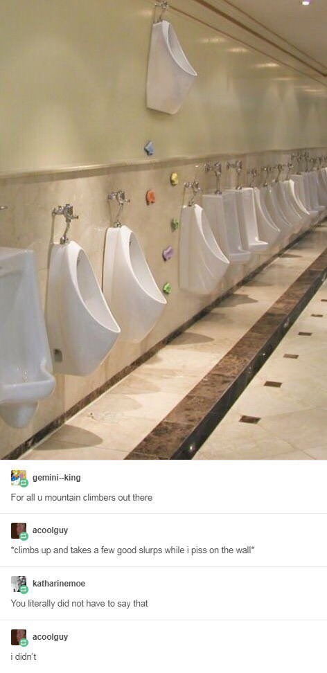 Urinal - gemini-king For all u mountain climbers out there acoolguy *climbs up and takes a few good slurps while i piss on the wall katharinemoe You literally did not have to say that acoolguy i didn't