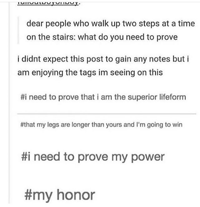 Text - dear people who walk up two steps at a time on the stairs: what do you need to prove i didnt expect this post to gain any notes but i enjoying the tags im seeing on this #i need to prove that i am the superior lifeform #that my legs are longer than yours and I'm going to win #i need to prove my power #my honor