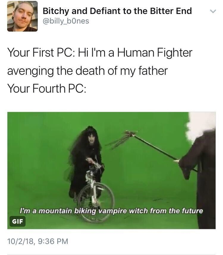 Text - Bitchy and Defiant to the Bitter End @billy_b0nes Your First PC: Hi I'm a Human Fighter avenging the death of my father Your Fourth PC: I'm a mountain biking vampire witch from the future GIF 10/2/18, 9:36 PM