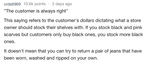 """Text - crds6969 10.6k points 2 days ago """"The customer is always right"""" This saying refers to the customer's dollars dictating what a store owner should stock their shelves with. If you stock black and pink scarves but customers only buy black ones, you stock more black ones. It doesn't mean that you can try to return a pair of jeans that have been worn, washed and ripped on your own."""