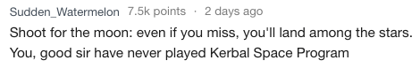 Text - Sudden_Watermelon 7.5k points 2 days ago Shoot for the moon: even if you miss, you'll land among the stars You, good sir have never played Kerbal Space Program