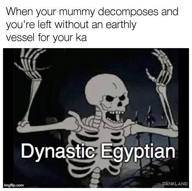 Text - When your mummy decomposes and you're left without an earthly vessel for your ka Dynastic Egyptian DANKLAND imgflip.com DD