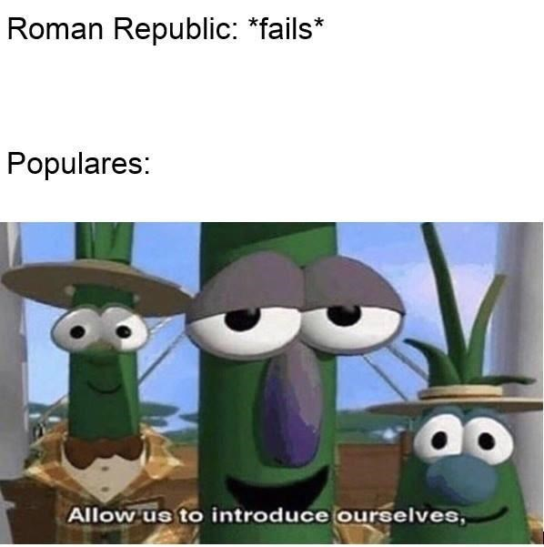 "Cartoon - Roman Republic: ""fails* Populares: Allow us to introduce ourselves,"