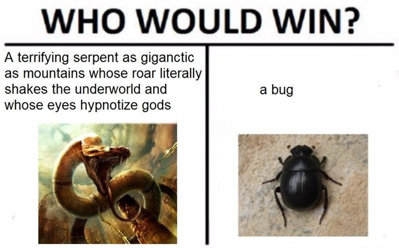 Insect - WHO WOULD WIN? A terrifying serpent as giganctic as mountains whose roar literally shakes the underworld and a bug whose eyes hypnotize gods