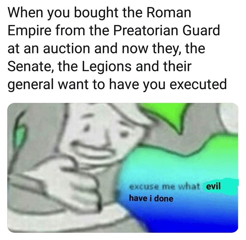 Text - When you bought the Roman Empire from the Preatorian Guard at an auction and now they, the Senate, the Legions and their general want to have you executed excuse me what evil have i done