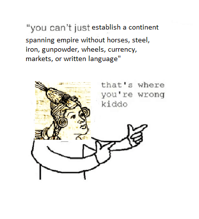 "Text - ""you can't just establish a continent spanning empire without horses, steel, iron, gunpowder, wheels, currency, markets, or written language"" that's where you're wrong kiddo"