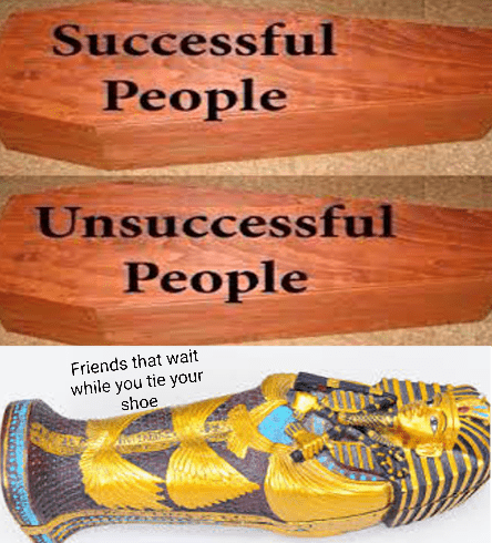 meme about being equal in death with friends that wait while you tie your shoe in gold sarcophagus
