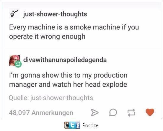 "Tumblr post that reads, ""Every machine is a smoke machine if you operate it wrong enough;"" someone replies, ""I'm gonna show this to my production manager and watch her head explode"""