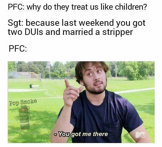 Text - PFC: why do they treat us like children? Sgt: because last weekend you got two DUls and married a stripper PFC: Pop Smoke KE You got me there