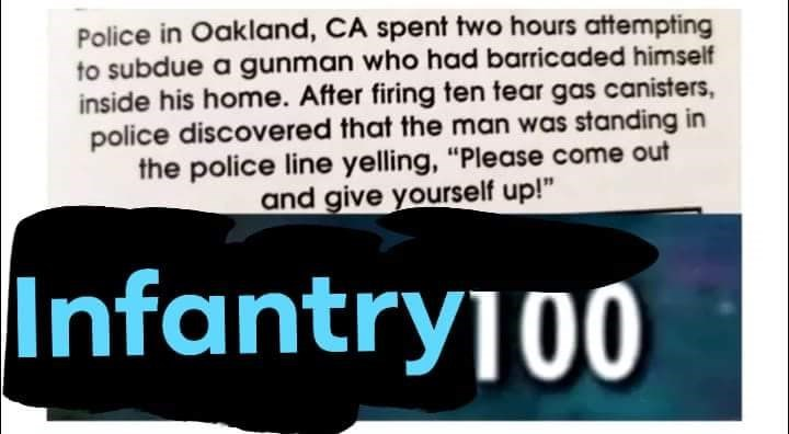 """Text - Police in Oakland, CA spent two hours attempting to subdue a gunman who had barricaded himself inside his home. After firing ten tear gas canisters police discovered that the man was standing in the police line yelling, """"Please come out and give yourself up!"""" Infantry100"""