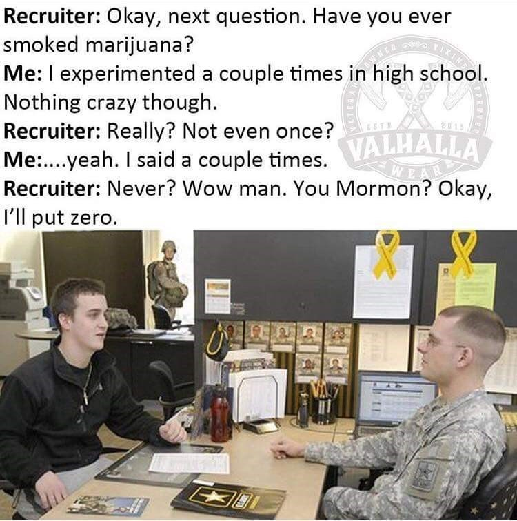 Job - Recruiter: Okay, next question. Have you ever smoked marijuana? Me: I experimented a couple times in high school. Nothing crazy though Recruiter: Really? Not even once? 01 ESTD Me.yeah. I said a couple times. VALHALLA Recruiter: Never? Wow man. You Mormon? Okay, I'll put zero.
