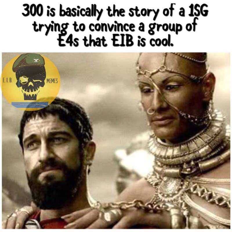People - 300 is basically the story of a 1$G trying to convince a group of E4s that EIB is cool ELB MEMES