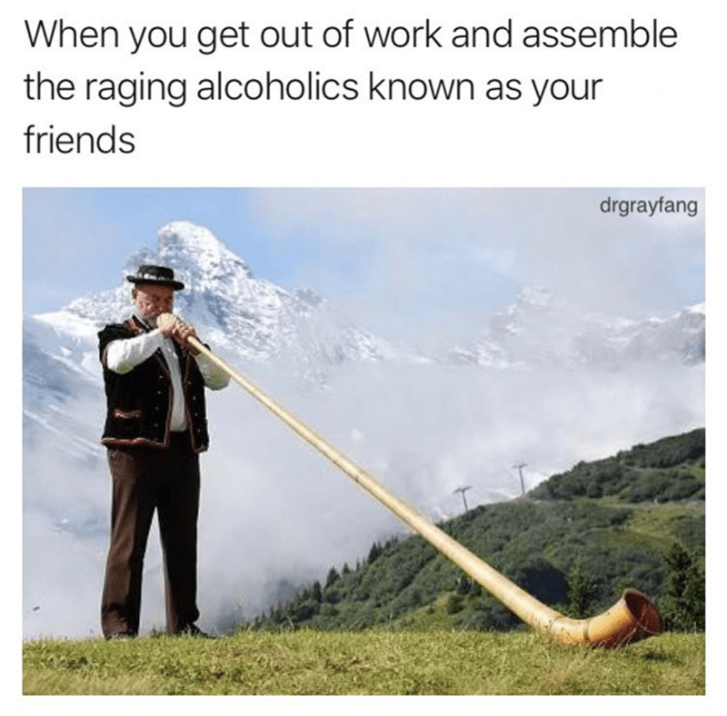 meme about getting out of work and assembling your alcoholic friends with picture of Swiss man blowing horn in mountains