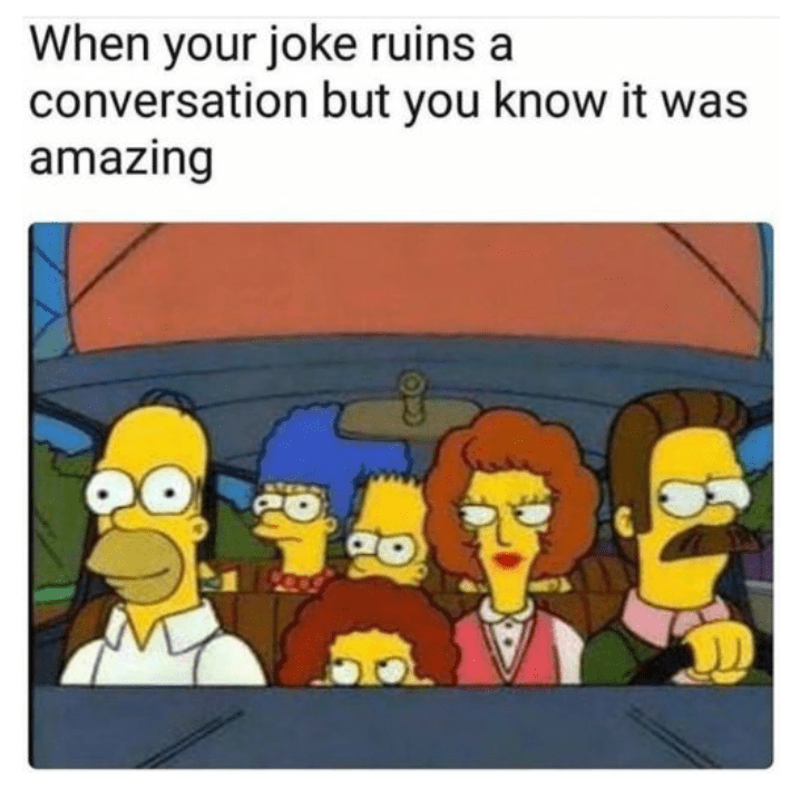 meme about telling an amazing joke that ruins a conversation with picture from The Simpsons of people looking angrily at content Homer