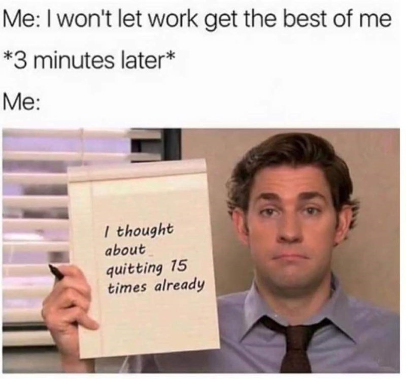 """Caption that reads, """"Me: I won't let work get the best of me; *three minutes later;* Me: ..."""" above a pic of Jim Halpert from The Office holding up a paper that reads """"I thought about quitting 15 times already"""""""