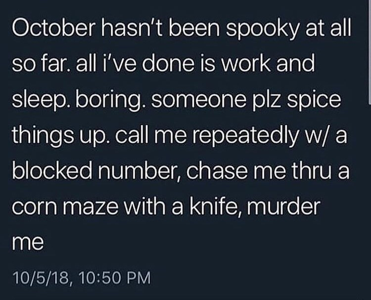 Text - October hasn't been spooky at all so far. all i've done is work and sleep. boring. someone plz spice things up. call me repeatedly w/ a blocked number, chase me thru a corn maze with a knife, murder me 10/5/18, 10:50 PM