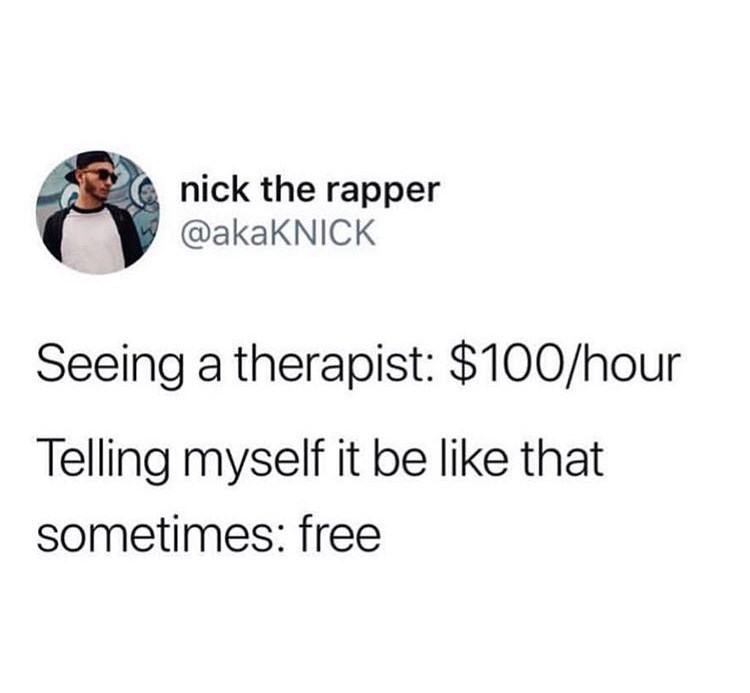 Text - nick the rapper @akaKNICK Seeing a therapist: $100/hour Telling myself it be like that sometimes: free