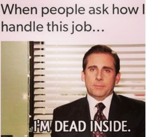 "Caption that reads, ""When people ask how I handle this job"" above a pic of Michael Scott saying, ""I'm dead inside"""