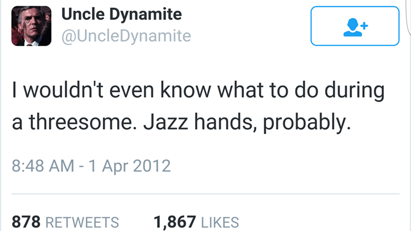 Text - Uncle Dynamite @UncleDynamite I wouldn't even know what to do during a threesome. Jazz hands, probably. 8:48 AM - 1 Apr 2012 878 RETWEETS 1,867 LIKES