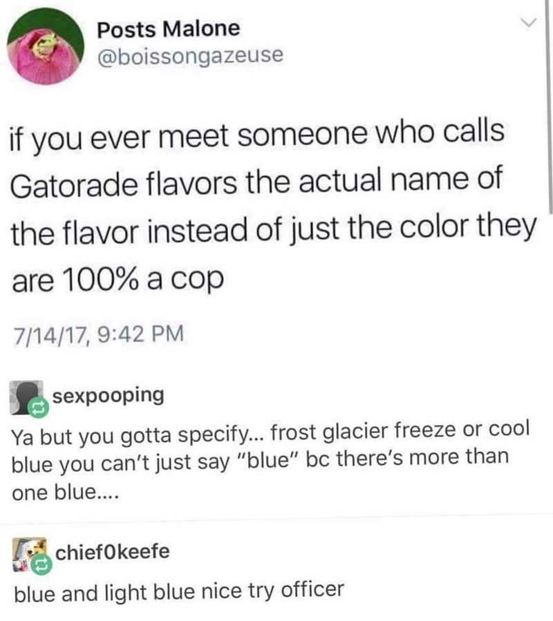 """Text - Posts Malone @boissongazeuse if you ever meet someone who calls Gatorade flavors the actual name of the flavor instead of just the color they are 100% a cop 7/14/17, 9:42 PM sexpooping Ya but you gotta specify... frost glacier freeze or cool blue you can't just say """"blue"""" bc there's more than one blu.... chiefOkeefe blue and light blue nice try officer"""
