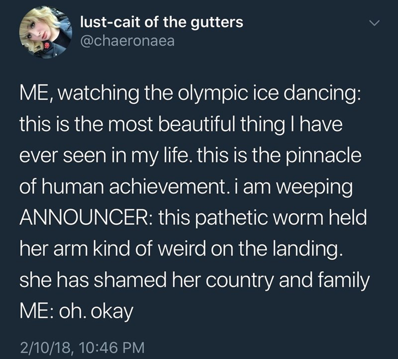 Text - lust-cait of the gutters @chaeronaea ME, watching the olympic ice dancing: this is the most beautiful thing lhave ever seen in my life. this is the pinnacle of human achievement. i am weeping ANNOUNCER: this pathetic worm held her arm kind of weird on the landing. she has shamed her country and family ME: oh. okay 2/10/18, 10:46 PM