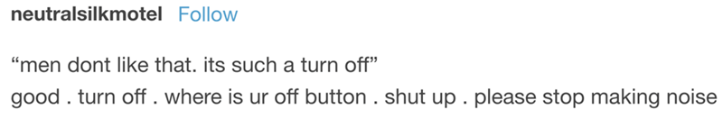 "Tumblr post that reads, ""'Men don't like that. It's such a turn-off;' good. Turn off. Where is your off button. Shut up. Please stop making noise"""