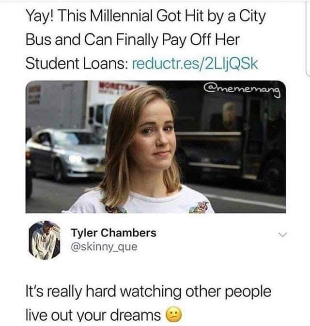 stupid meme - Text - Yay! This Millennial Got Hit by a City Bus and Can Finally Pay Off Her Student Loans: reductr.es/2LljQSk @mememang WOR Tyler Chambers @skinny que It's really hard watching other people live out your dreams