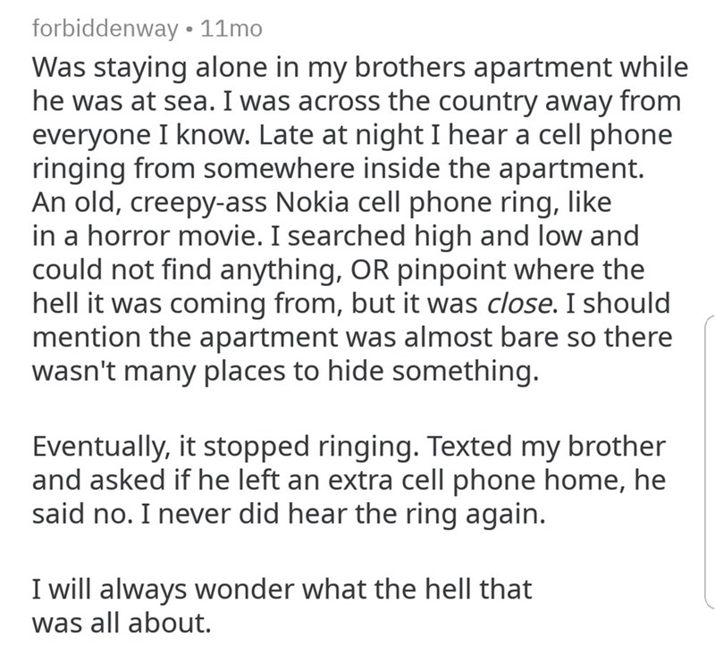 Text - forbiddenway 11mo Was staying alone in my brothers apartment while he was at sea. I was across the country away from everyone I know. Late at night I hear a cell phone ringing from somewhere inside the apartment. An old, creepy-ass Nokia cell phone ring, like in a horror movie. I searched high and low and could not find anything, OR pinpoint where the hell it was coming from, but it was close. I should mention the apartment was almost bare so there wasn't many places to hide something. Ev